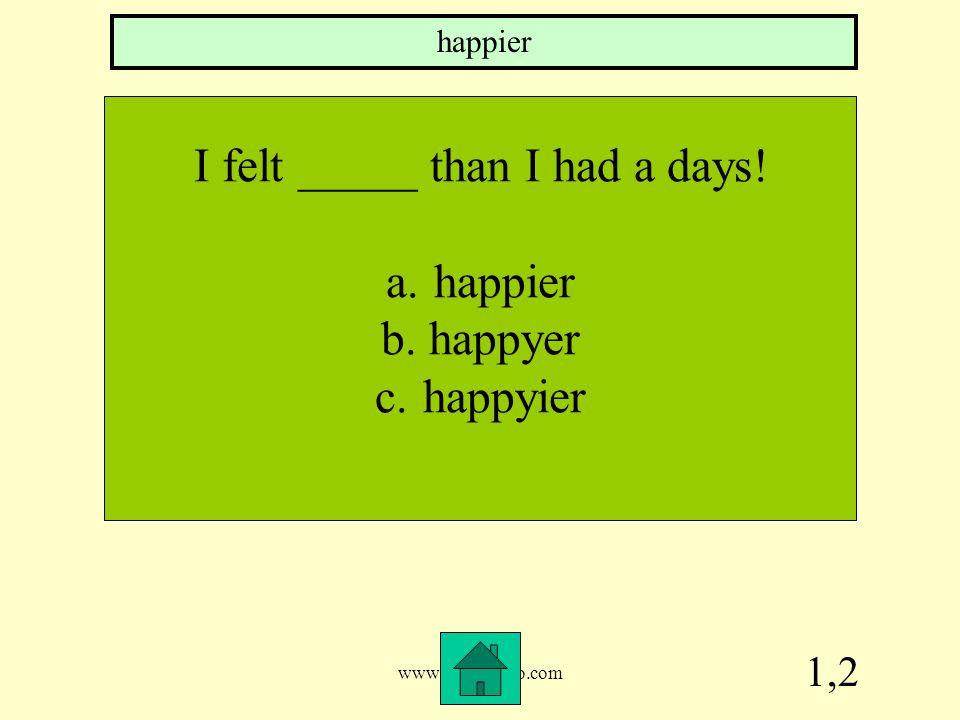 www.mrsziruolo.com 1,2 I felt _____ than I had a days! a.happier b.happyer c.happyier happier