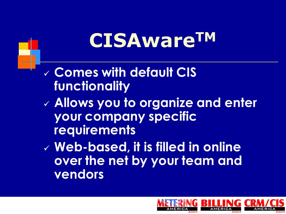 CISAware TM Comes with default CIS functionality Allows you to organize and enter your company specific requirements Web-based, it is filled in online over the net by your team and vendors