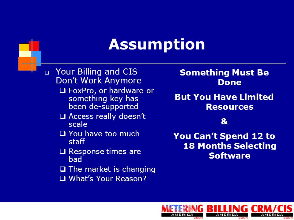 Assumption  Your Billing and CIS Don't Work Anymore  FoxPro, or hardware or something key has been de-supported  Access really doesn't scale  You have too much staff  Response times are bad  The market is changing  What's Your Reason.