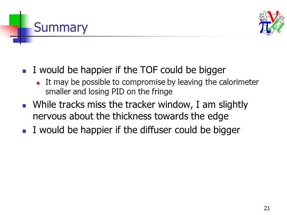 21 Summary I would be happier if the TOF could be bigger It may be possible to compromise by leaving the calorimeter smaller and losing PID on the fringe While tracks miss the tracker window, I am slightly nervous about the thickness towards the edge I would be happier if the diffuser could be bigger