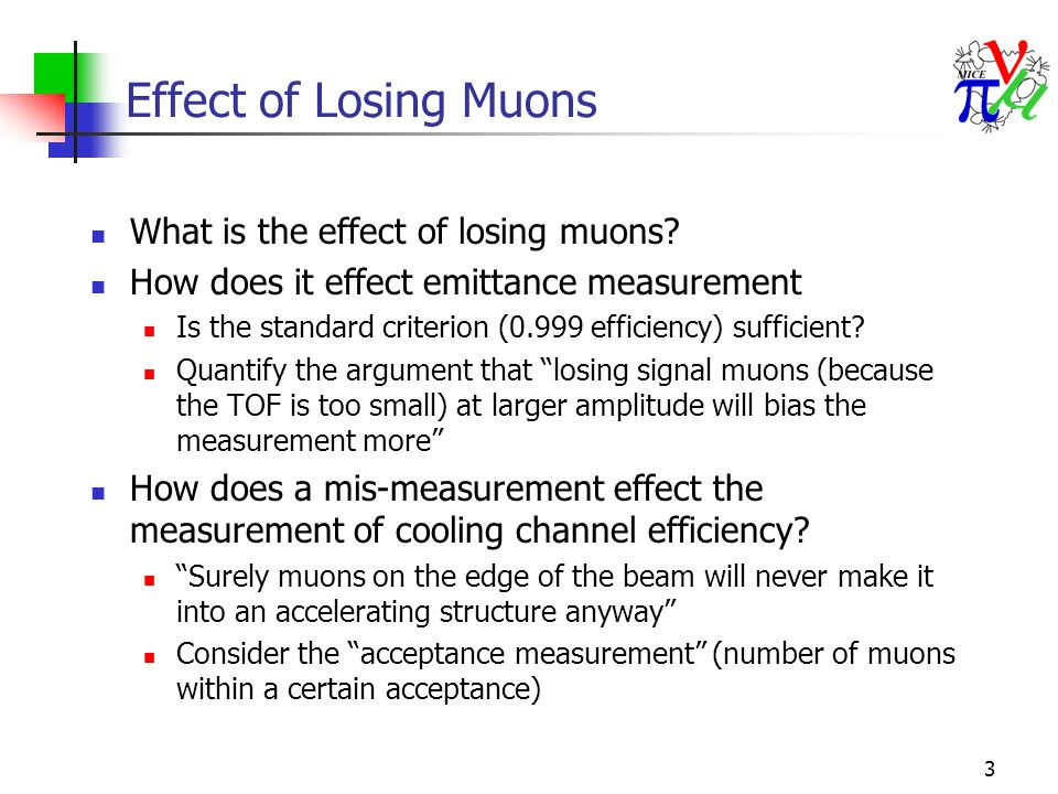 3 Effect of Losing Muons What is the effect of losing muons? How does it effect emittance measurement Is the standard criterion (0.999 efficiency) suf