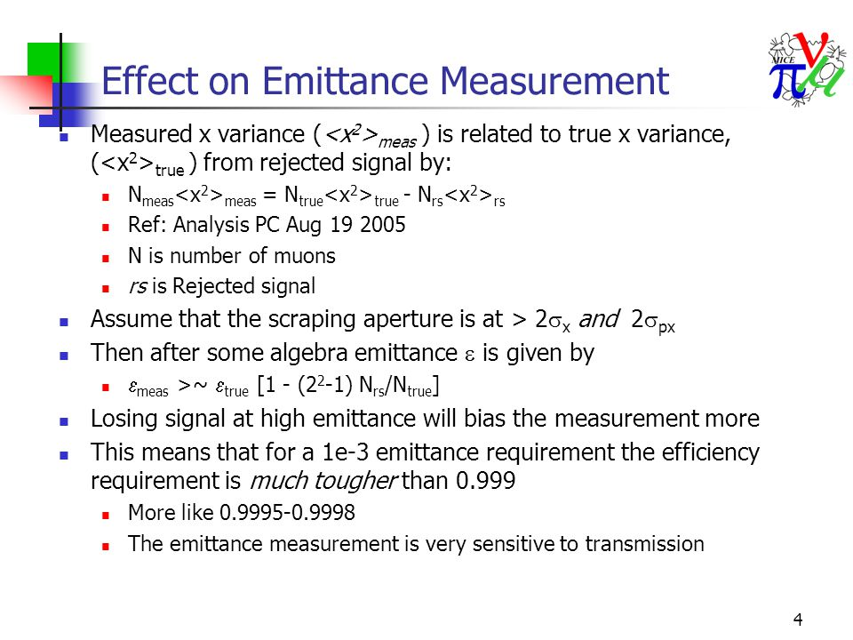 4 Effect on Emittance Measurement Measured x variance ( meas ) is related to true x variance, ( true ) from rejected signal by: N meas meas = N true true - N rs rs Ref: Analysis PC Aug 19 2005 N is number of muons rs is Rejected signal Assume that the scraping aperture is at > 2  x and 2  px Then after some algebra emittance  is given by  meas >~  true [1 - (2 2 -1) N rs /N true ] Losing signal at high emittance will bias the measurement more This means that for a 1e-3 emittance requirement the efficiency requirement is much tougher than 0.999 More like 0.9995-0.9998 The emittance measurement is very sensitive to transmission