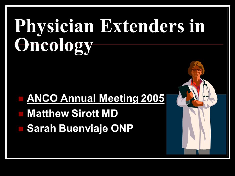 Physician Extenders in Oncology ANCO Annual Meeting 2005 Matthew Sirott MD Sarah Buenviaje ONP