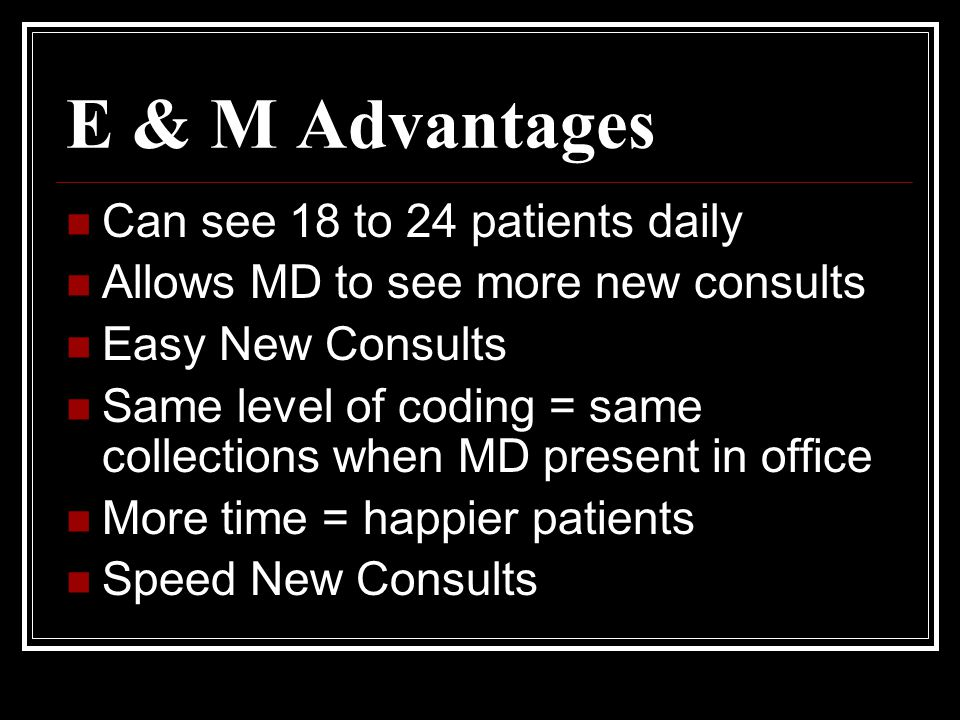 E & M Advantages Can see 18 to 24 patients daily Allows MD to see more new consults Easy New Consults Same level of coding = same collections when MD present in office More time = happier patients Speed New Consults