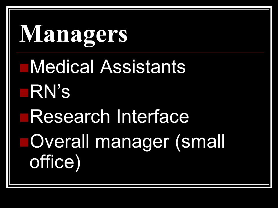 Managers Medical Assistants RN's Research Interface Overall manager (small office)
