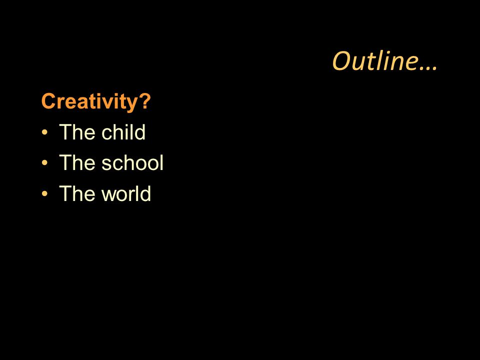 Outline… Creativity The child The school The world