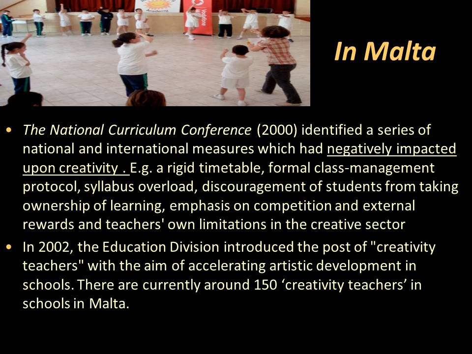 In Malta The National Curriculum Conference (2000) identified a series of national and international measures which had negatively impacted upon creativity.