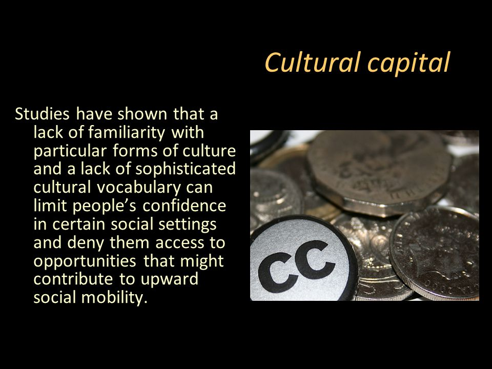 Cultural capital Studies have shown that a lack of familiarity with particular forms of culture and a lack of sophisticated cultural vocabulary can limit people's confidence in certain social settings and deny them access to opportunities that might contribute to upward social mobility.