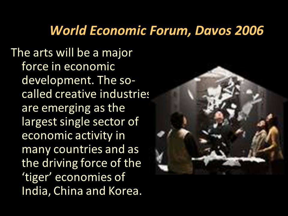World Economic Forum, Davos 2006 The arts will be a major force in economic development.