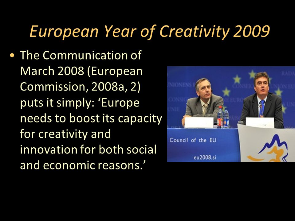 European Year of Creativity 2009 The Communication of March 2008 (European Commission, 2008a, 2) puts it simply: 'Europe needs to boost its capacity for creativity and innovation for both social and economic reasons.'