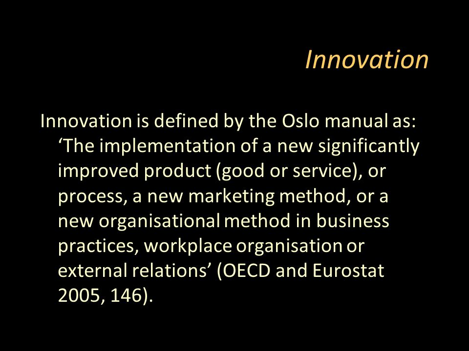 Innovation Innovation is defined by the Oslo manual as: 'The implementation of a new significantly improved product (good or service), or process, a new marketing method, or a new organisational method in business practices, workplace organisation or external relations' (OECD and Eurostat 2005, 146).