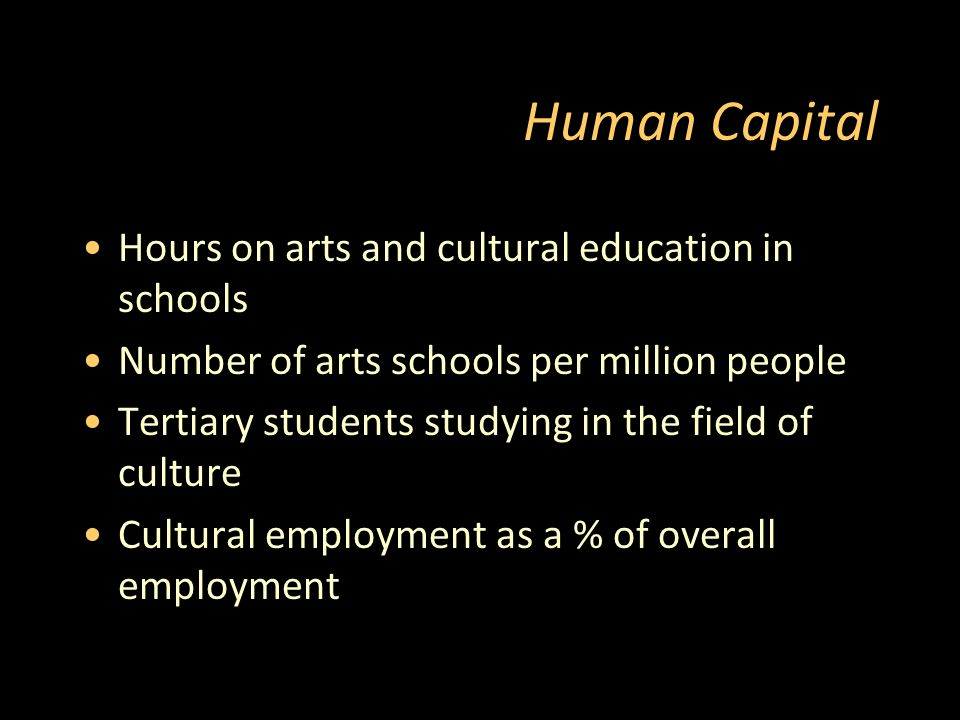 Human Capital Hours on arts and cultural education in schools Number of arts schools per million people Tertiary students studying in the field of culture Cultural employment as a % of overall employment