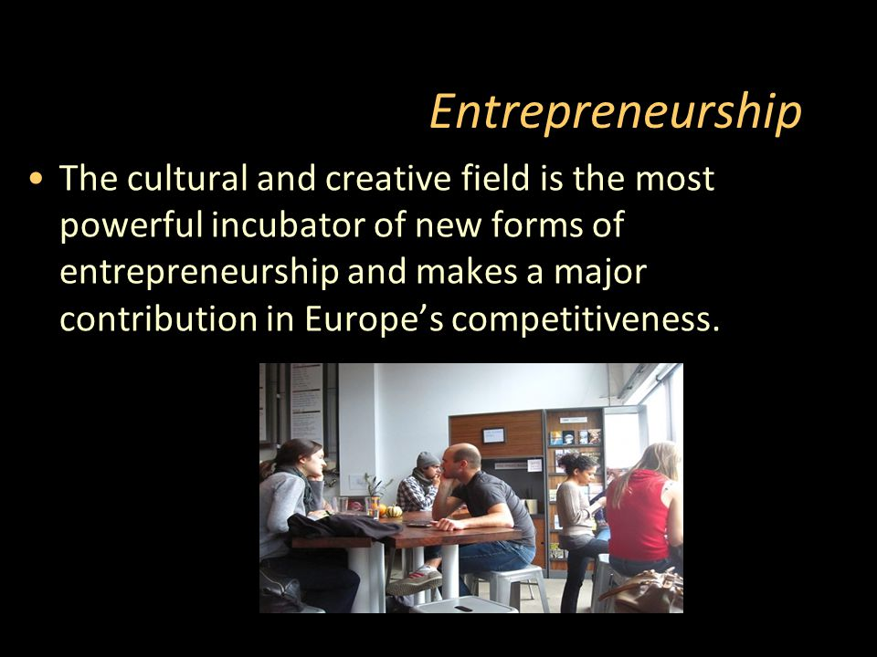 Entrepreneurship The cultural and creative field is the most powerful incubator of new forms of entrepreneurship and makes a major contribution in Europe's competitiveness.