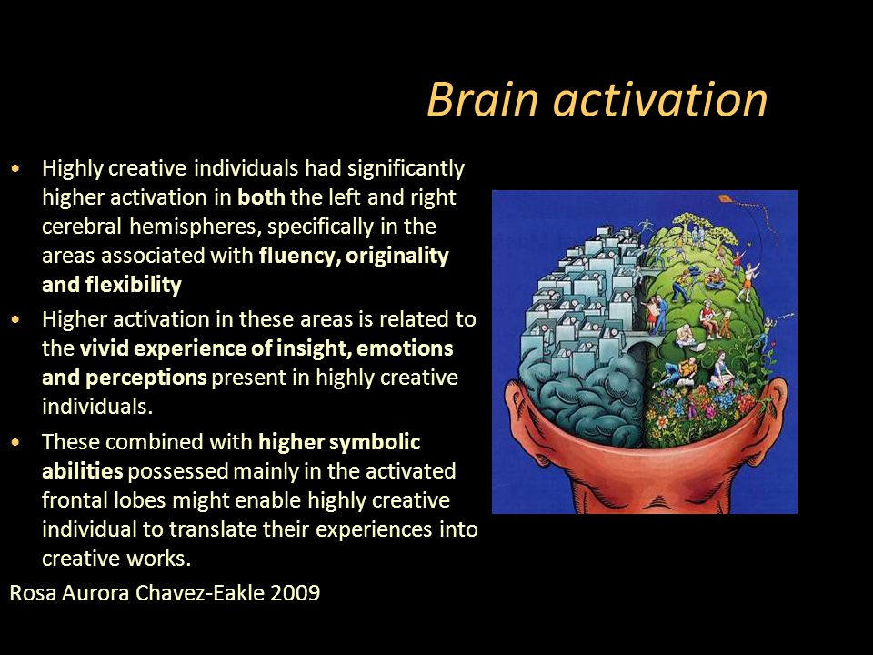 Brain activation Highly creative individuals had significantly higher activation in both the left and right cerebral hemispheres, specifically in the areas associated with fluency, originality and flexibility Higher activation in these areas is related to the vivid experience of insight, emotions and perceptions present in highly creative individuals.