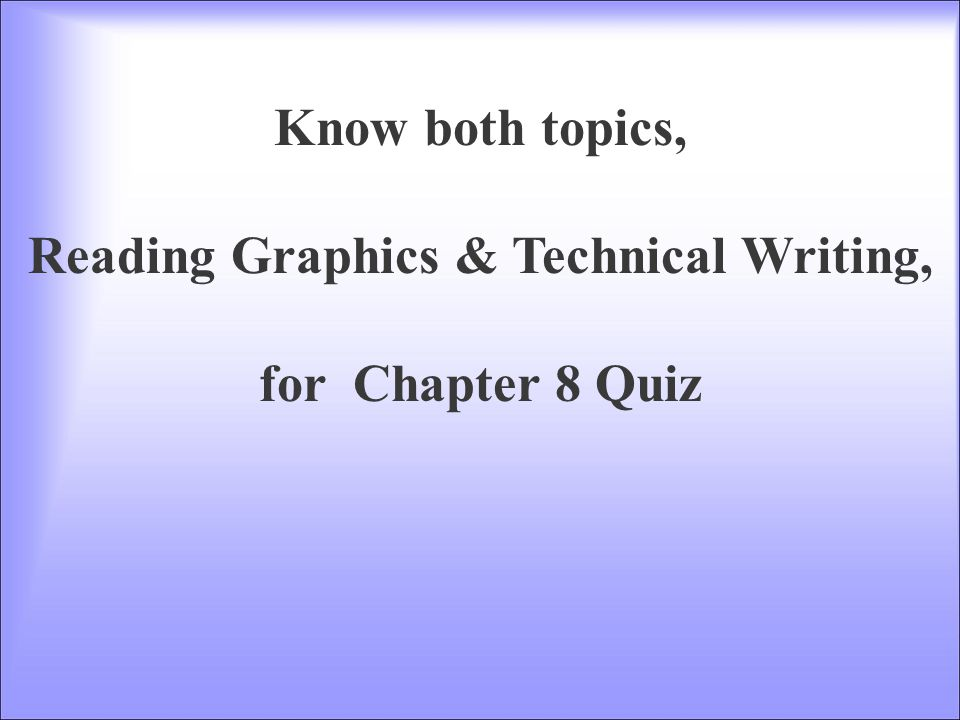 Know both topics, Reading Graphics & Technical Writing, for Chapter 8 Quiz