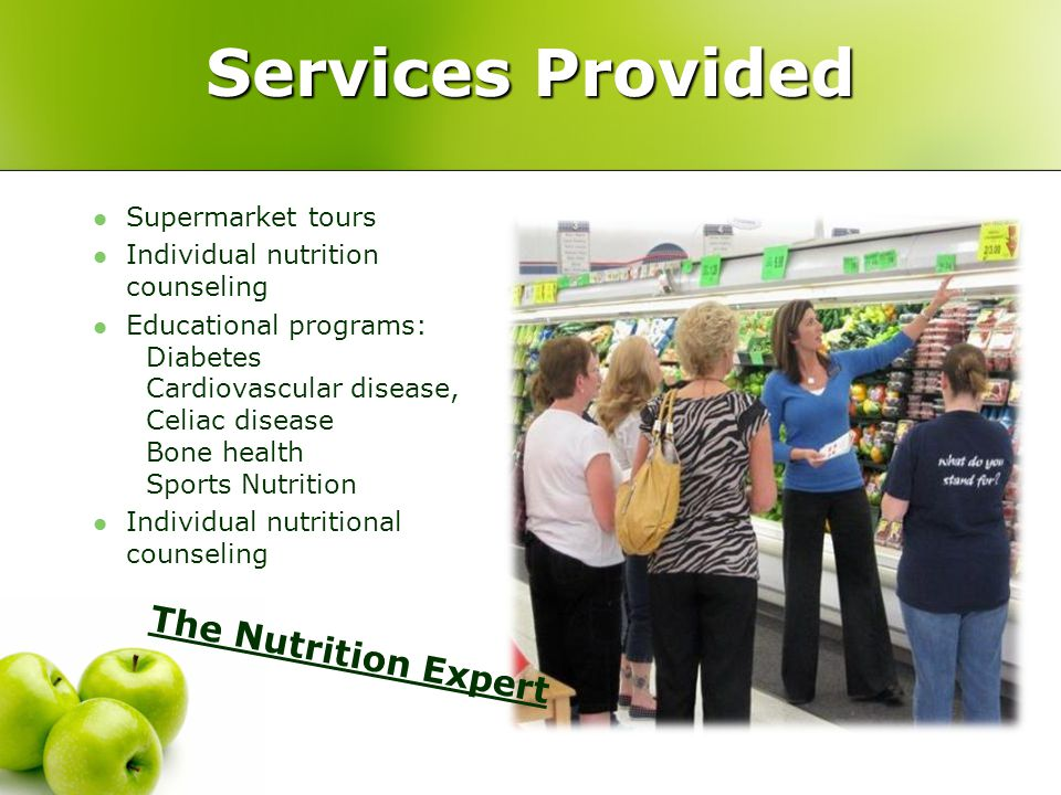 Services Provided The Nutrition Expert Supermarket tours Individual nutrition counseling Educational programs: Diabetes Cardiovascular disease, Celiac disease Bone health Sports Nutrition Individual nutritional counseling