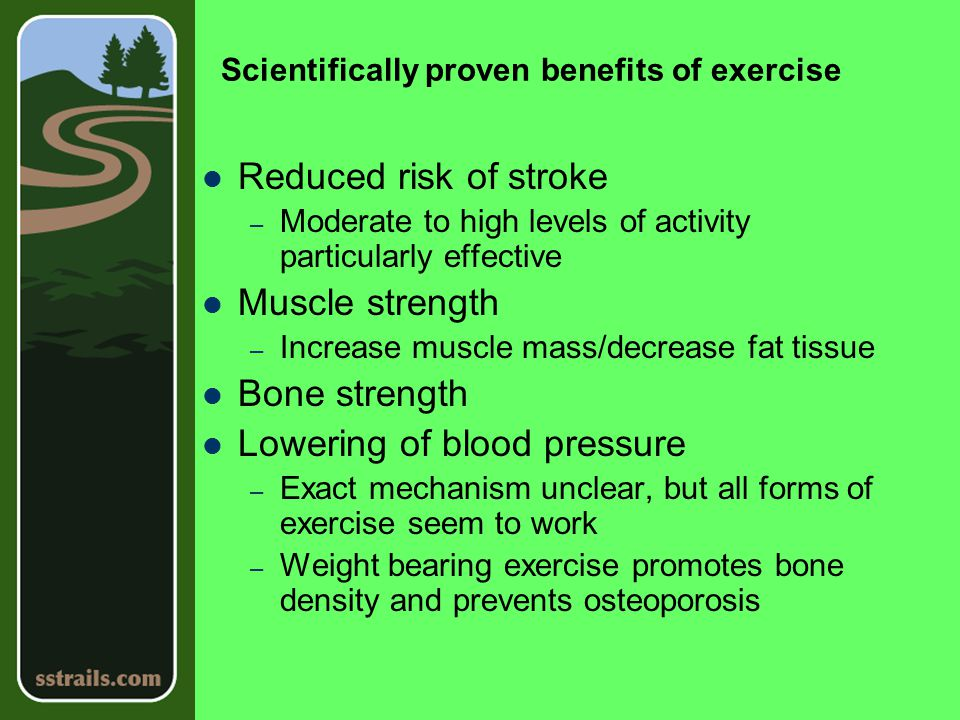 Scientifically proven benefits of exercise Reduced risk of stroke – Moderate to high levels of activity particularly effective Muscle strength – Increase muscle mass/decrease fat tissue Bone strength Lowering of blood pressure – Exact mechanism unclear, but all forms of exercise seem to work – Weight bearing exercise promotes bone density and prevents osteoporosis
