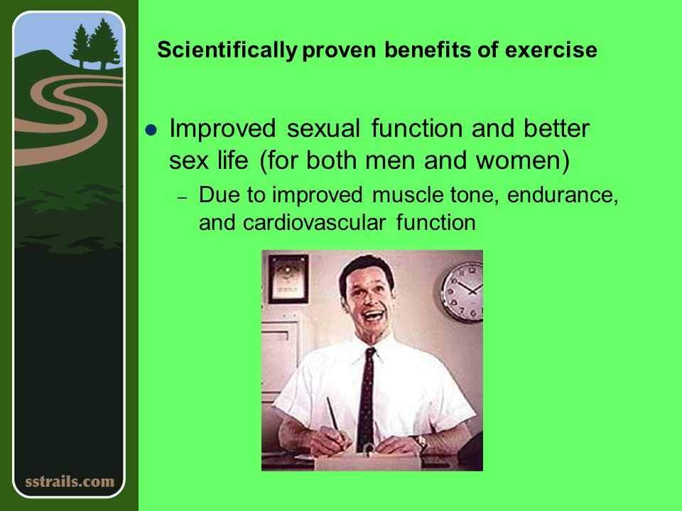 Scientifically proven benefits of exercise Improved sexual function and better sex life (for both men and women) – Due to improved muscle tone, endurance, and cardiovascular function