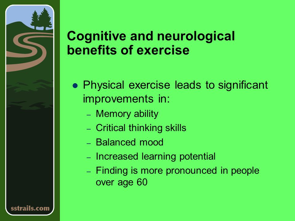 Cognitive and neurological benefits of exercise Physical exercise leads to significant improvements in: – Memory ability – Critical thinking skills – Balanced mood – Increased learning potential – Finding is more pronounced in people over age 60