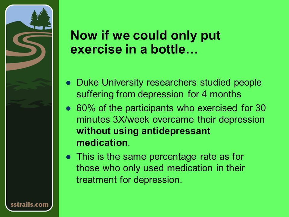 Now if we could only put exercise in a bottle… Duke University researchers studied people suffering from depression for 4 months 60% of the participants who exercised for 30 minutes 3X/week overcame their depression without using antidepressant medication.