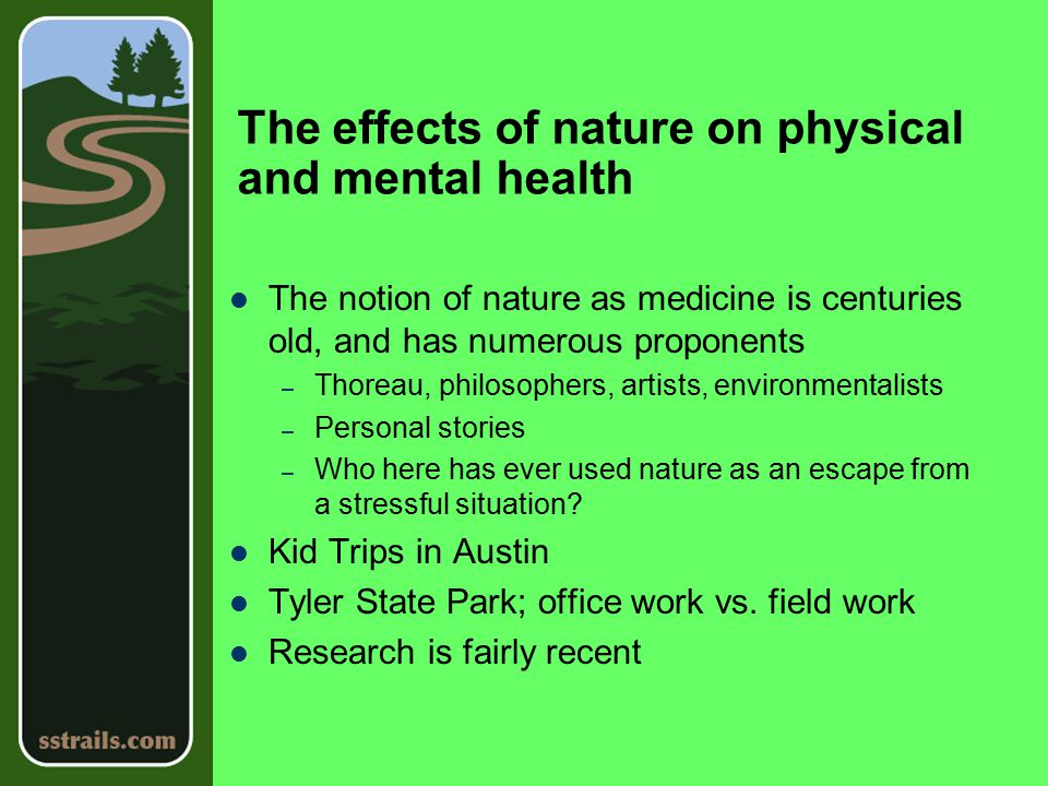 The effects of nature on physical and mental health The notion of nature as medicine is centuries old, and has numerous proponents – Thoreau, philosophers, artists, environmentalists – Personal stories – Who here has ever used nature as an escape from a stressful situation.