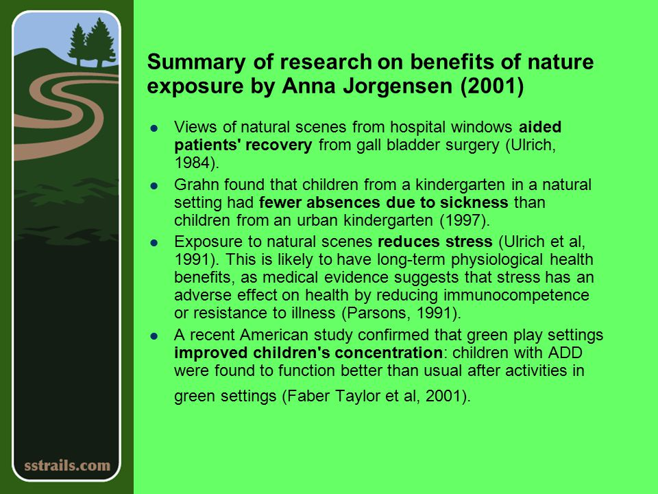 Summary of research on benefits of nature exposure by Anna Jorgensen (2001) Views of natural scenes from hospital windows aided patients recovery from gall bladder surgery (Ulrich, 1984).