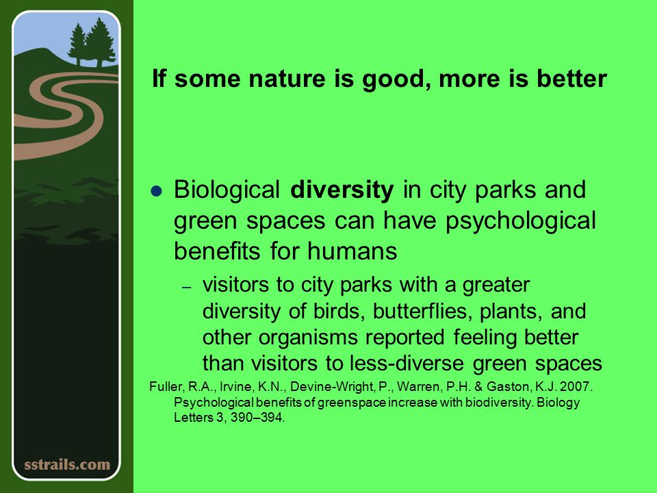 If some nature is good, more is better Biological diversity in city parks and green spaces can have psychological benefits for humans – visitors to city parks with a greater diversity of birds, butterflies, plants, and other organisms reported feeling better than visitors to less-diverse green spaces Fuller, R.A., Irvine, K.N., Devine-Wright, P., Warren, P.H.