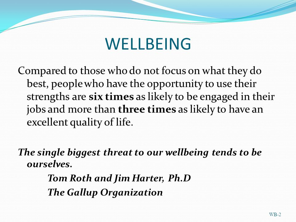 WELLBEING Compared to those who do not focus on what they do best, people who have the opportunity to use their strengths are six times as likely to be engaged in their jobs and more than three times as likely to have an excellent quality of life.
