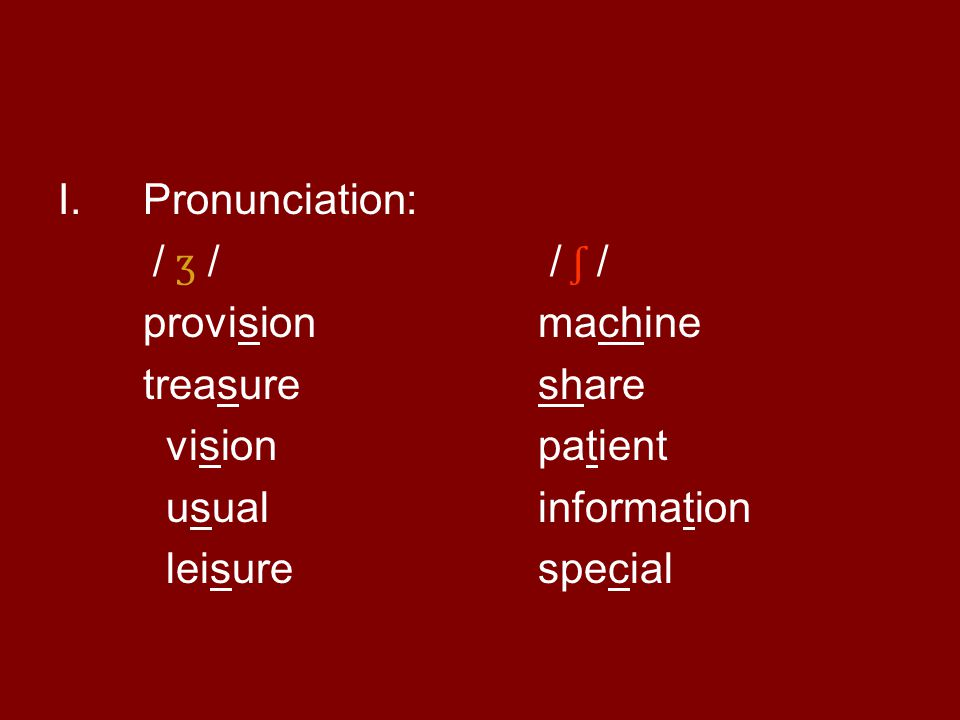 I.Pronunciation: / ʒ / / ʃ / provisionmachine treasureshare vision patient usualinformation leisure special