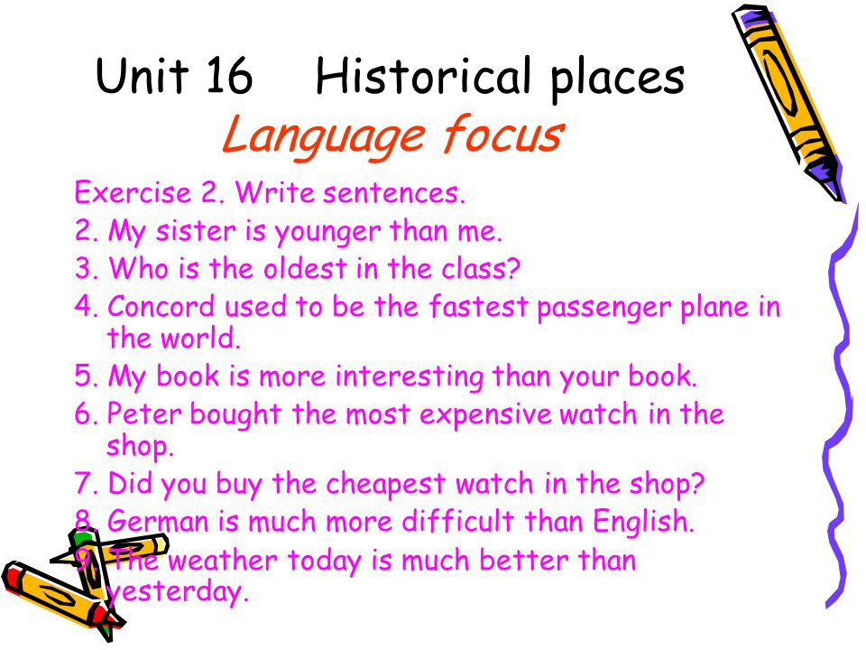Unit 16 Historical places Language focus Exercise 2. Write sentences. 2. My sister is younger than me. 3. Who is the oldest in the class? 4. Concord u