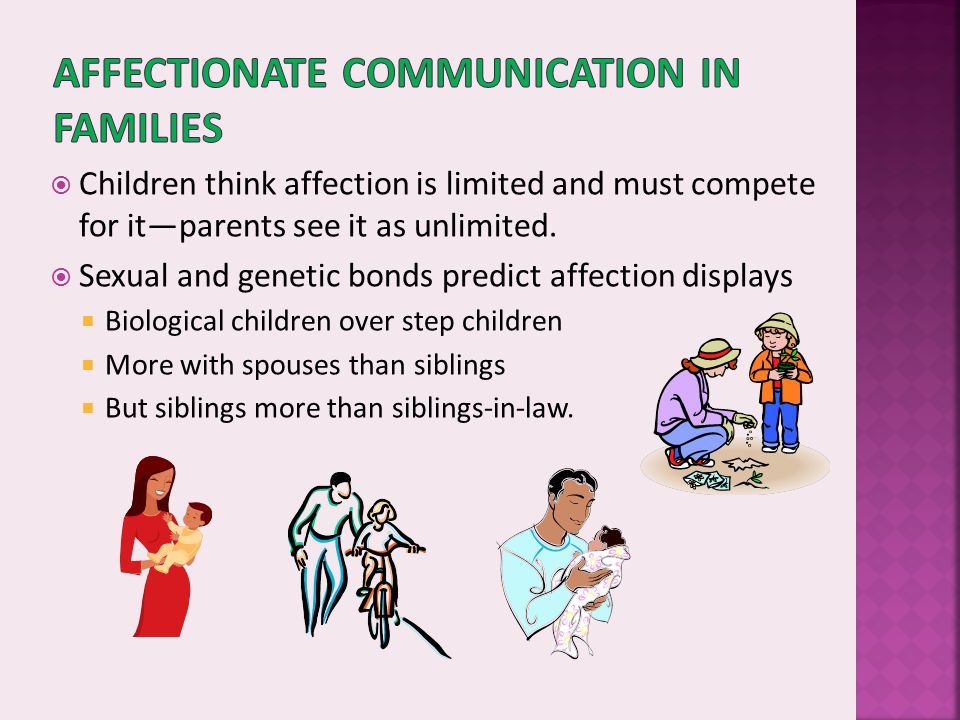  Children think affection is limited and must compete for it—parents see it as unlimited.  Sexual and genetic bonds predict affection displays  Bio