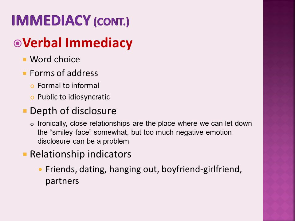  Verbal Immediacy  Word choice  Forms of address Formal to informal Public to idiosyncratic  Depth of disclosure Ironically, close relationships a