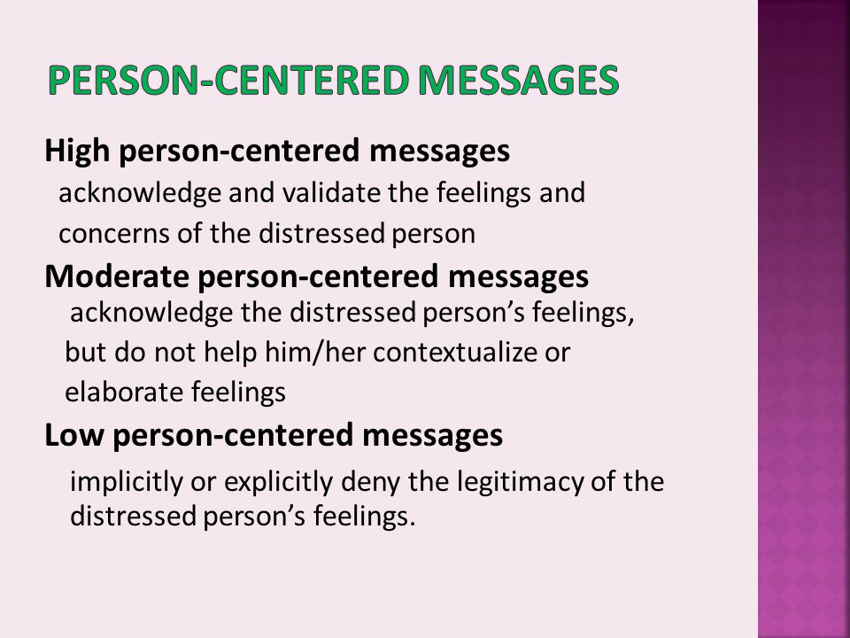 High person-centered messages acknowledge and validate the feelings and concerns of the distressed person Moderate person-centered messages acknowledg