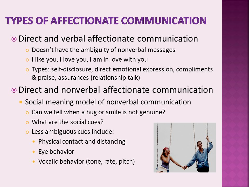  Direct and verbal affectionate communication Doesn't have the ambiguity of nonverbal messages I like you, I love you, I am in love with you Types: s