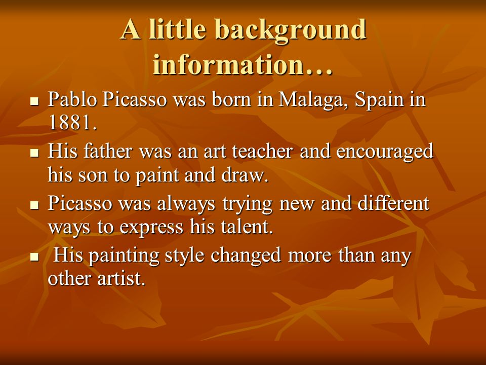 A little background information… Pablo Picasso was born in Malaga, Spain in 1881.