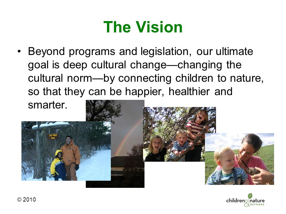 The Vision Beyond programs and legislation, our ultimate goal is deep cultural change—changing the cultural norm—by connecting children to nature, so that they can be happier, healthier and smarter.