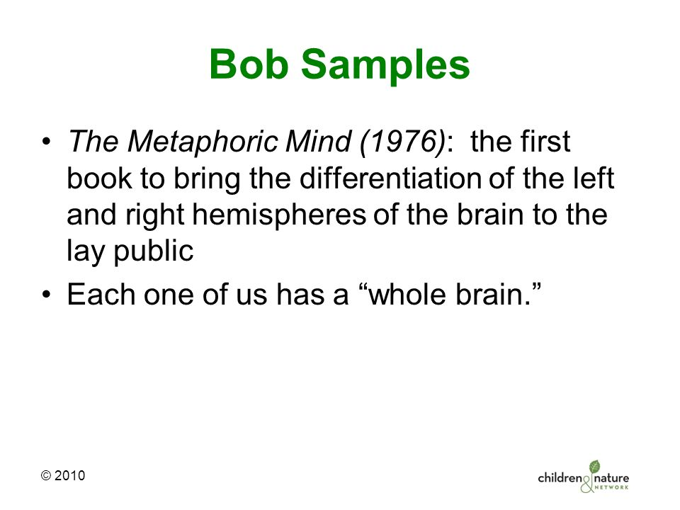 Bob Samples The Metaphoric Mind (1976): the first book to bring the differentiation of the left and right hemispheres of the brain to the lay public Each one of us has a whole brain. © 2010