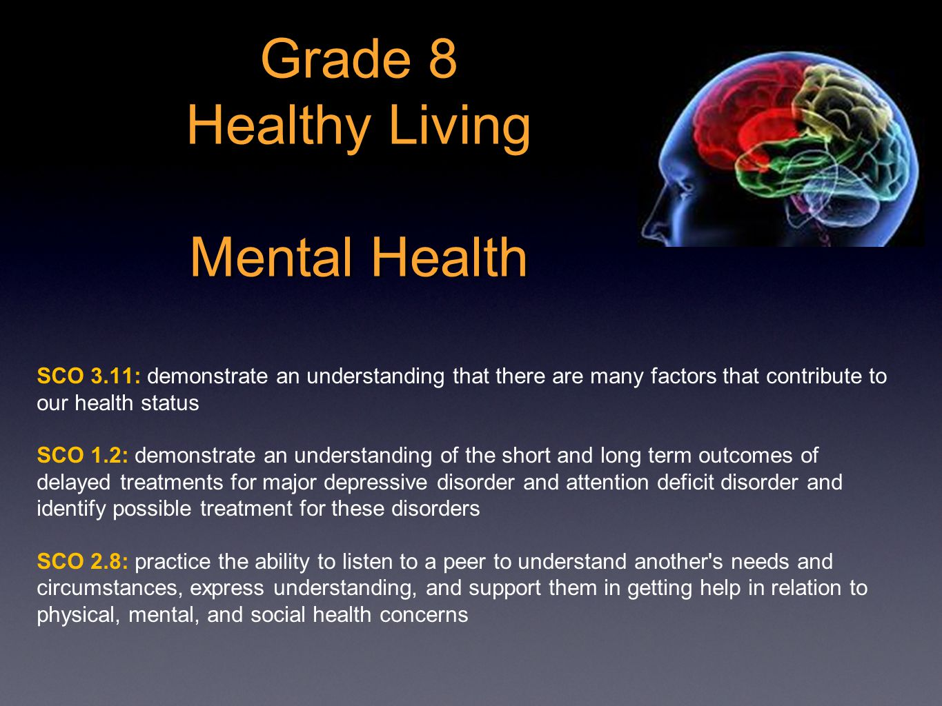 Grade 8 Healthy Living Mental Health SCO 3.11: demonstrate an understanding that there are many factors that contribute to our health status SCO 1.2: demonstrate an understanding of the short and long term outcomes of delayed treatments for major depressive disorder and attention deficit disorder and identify possible treatment for these disorders SCO 2.8: practice the ability to listen to a peer to understand another s needs and circumstances, express understanding, and support them in getting help in relation to physical, mental, and social health concerns