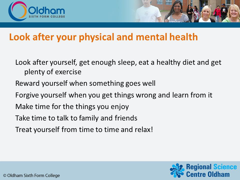 Look after your physical and mental health Look after yourself, get enough sleep, eat a healthy diet and get plenty of exercise Reward yourself when something goes well Forgive yourself when you get things wrong and learn from it Make time for the things you enjoy Take time to talk to family and friends Treat yourself from time to time and relax!