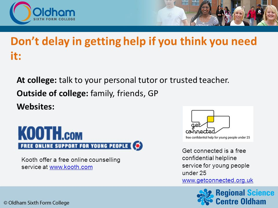 Don't delay in getting help if you think you need it: At college: talk to your personal tutor or trusted teacher.