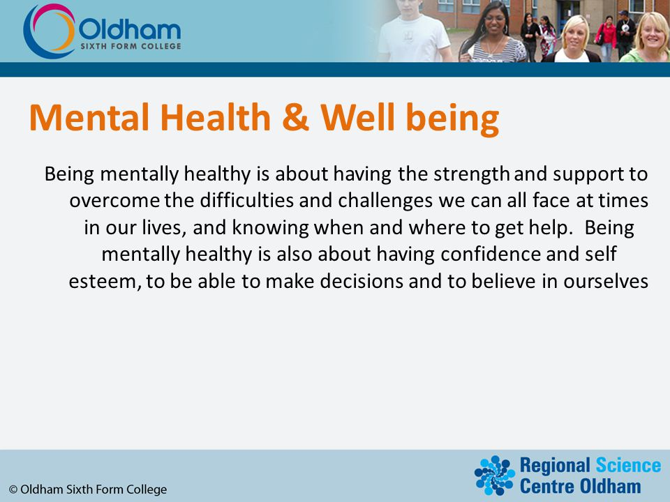 Mental Health & Well being Being mentally healthy is about having the strength and support to overcome the difficulties and challenges we can all face at times in our lives, and knowing when and where to get help.