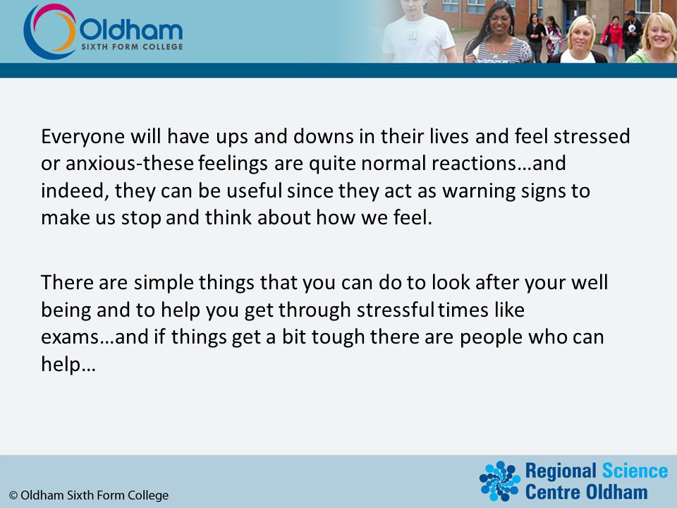 Everyone will have ups and downs in their lives and feel stressed or anxious-these feelings are quite normal reactions…and indeed, they can be useful since they act as warning signs to make us stop and think about how we feel.