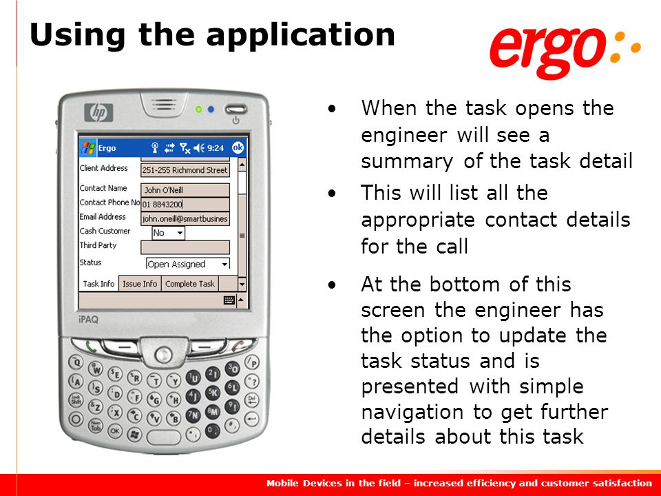 Mobile Devices in the field – increased efficiency and customer satisfaction Using the application When the task opens the engineer will see a summary of the task detail This will list all the appropriate contact details for the call At the bottom of this screen the engineer has the option to update the task status and is presented with simple navigation to get further details about this task