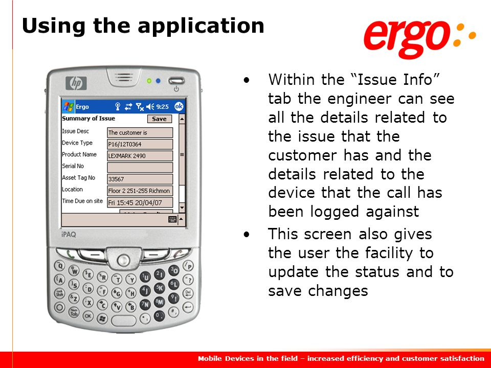 Mobile Devices in the field – increased efficiency and customer satisfaction Using the application Within the Issue Info tab the engineer can see all the details related to the issue that the customer has and the details related to the device that the call has been logged against This screen also gives the user the facility to update the status and to save changes