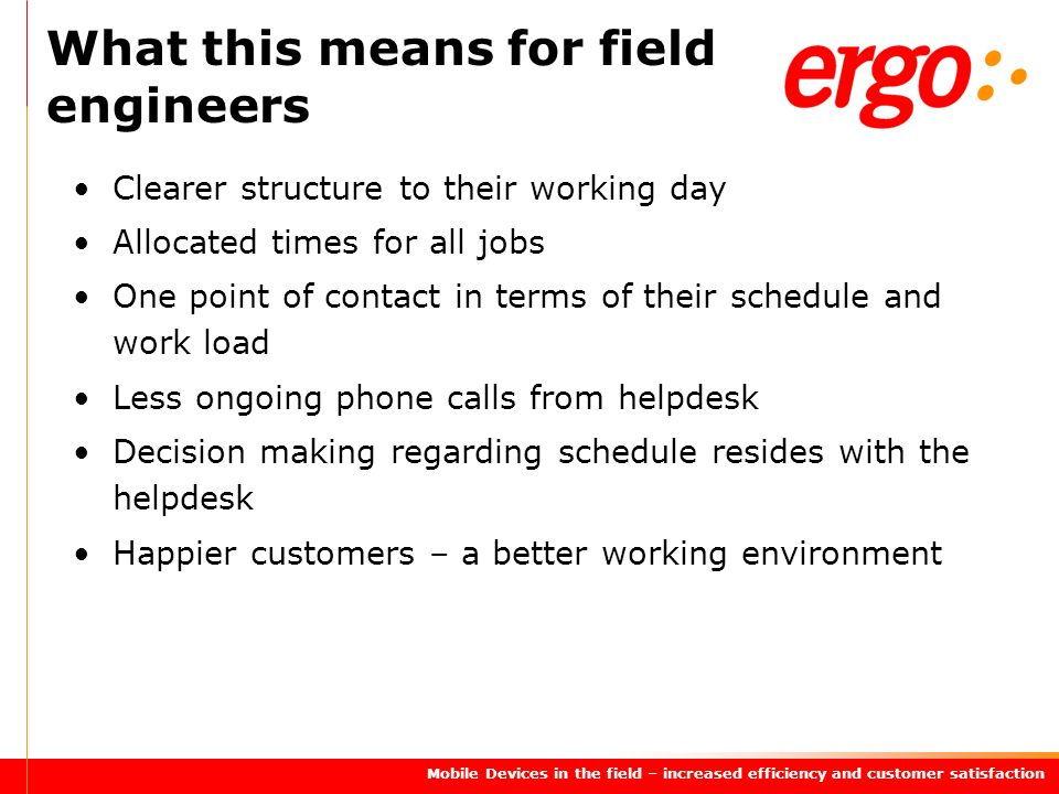 Mobile Devices in the field – increased efficiency and customer satisfaction Clearer structure to their working day Allocated times for all jobs One point of contact in terms of their schedule and work load Less ongoing phone calls from helpdesk Decision making regarding schedule resides with the helpdesk Happier customers – a better working environment What this means for field engineers