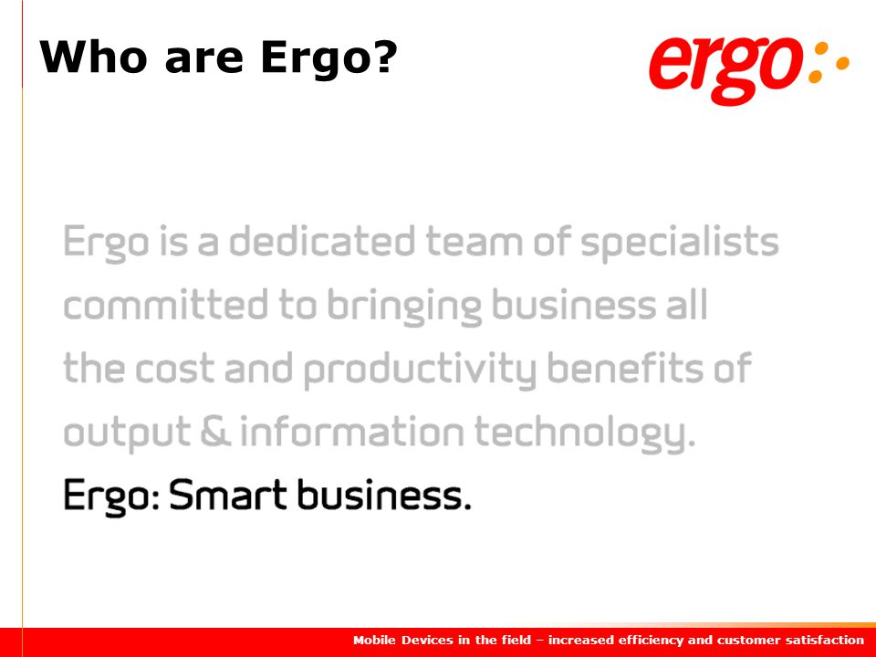 Mobile Devices in the field – increased efficiency and customer satisfaction Who are Ergo?