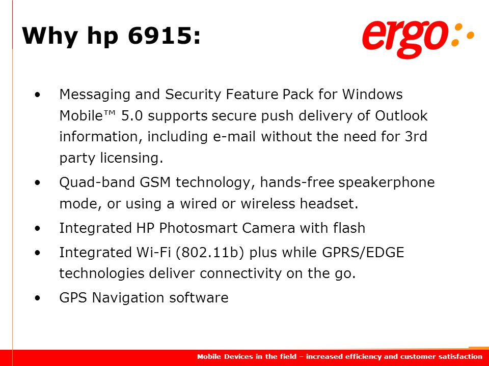Mobile Devices in the field – increased efficiency and customer satisfaction Messaging and Security Feature Pack for Windows Mobile™ 5.0 supports secure push delivery of Outlook information, including e-mail without the need for 3rd party licensing.