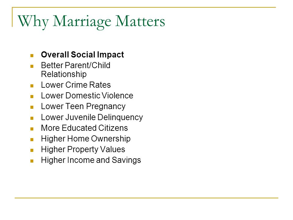 Why Marriage Matters Overall Social Impact Better Parent/Child Relationship Lower Crime Rates Lower Domestic Violence Lower Teen Pregnancy Lower Juvenile Delinquency More Educated Citizens Higher Home Ownership Higher Property Values Higher Income and Savings
