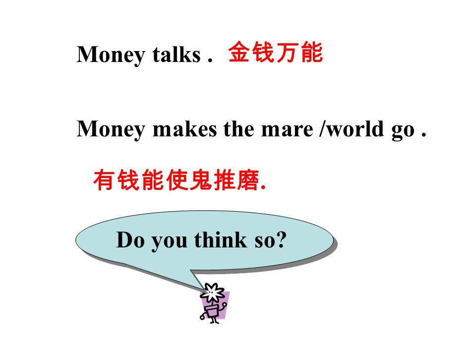 Money talks. Money makes the mare /world go. Do you think so? 金钱万能 有钱能使鬼推磨.