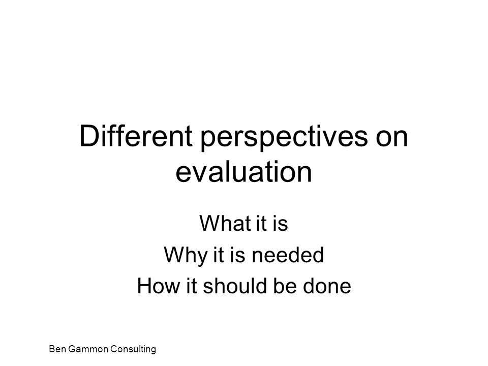 Ben Gammon Consulting Different perspectives on evaluation What it is Why it is needed How it should be done